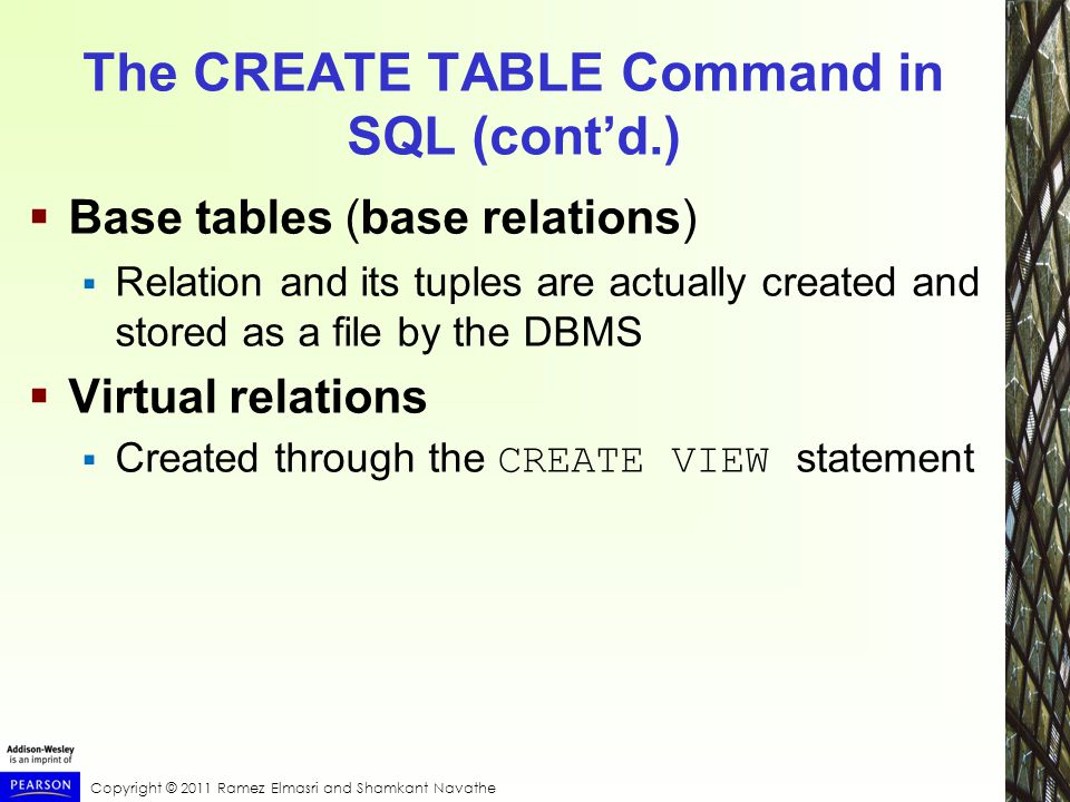 Copyright © 2011 Ramez Elmasri and Shamkant Navathe The CREATE TABLE Command in SQL (cont'd.)  Base tables (base relations)  Relation and its tuples are actually created and stored as a file by the DBMS  Virtual relations  Created through the CREATE VIEW statement