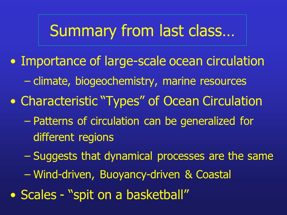 Summary from last class… Importance of large-scale ocean circulation –climate, biogeochemistry, marine resources Characteristic Types of Ocean Circulation –Patterns of circulation can be generalized for different regions –Suggests that dynamical processes are the same –Wind-driven, Buoyancy-driven & Coastal Scales - spit on a basketball