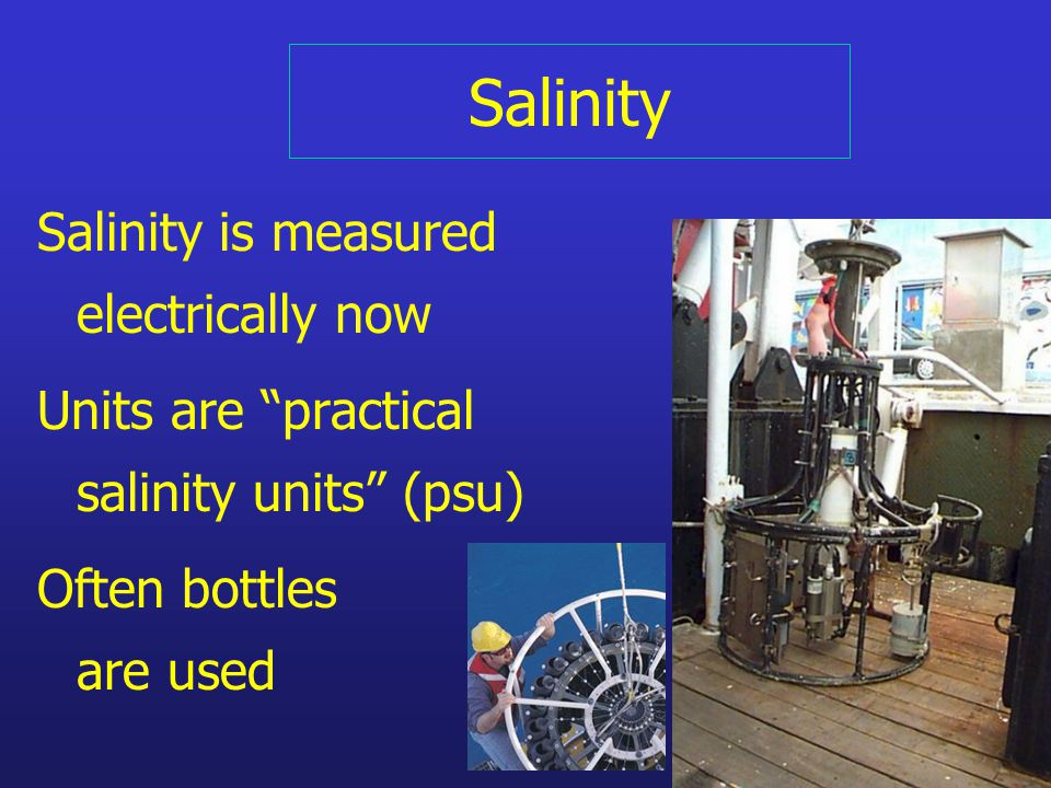 Salinity Salinity is measured electrically now Units are practical salinity units (psu) Often bottles are used