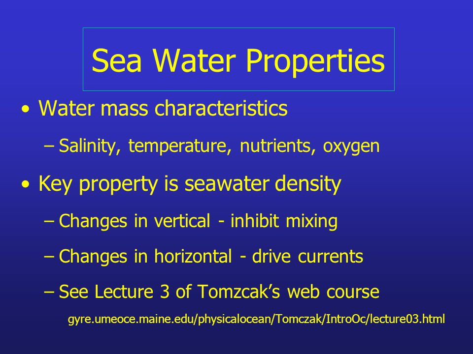 Sea Water Properties Water mass characteristics –Salinity, temperature, nutrients, oxygen Key property is seawater density –Changes in vertical - inhibit mixing –Changes in horizontal - drive currents –See Lecture 3 of Tomzcak's web course gyre.umeoce.maine.edu/physicalocean/Tomczak/IntroOc/lecture03.html