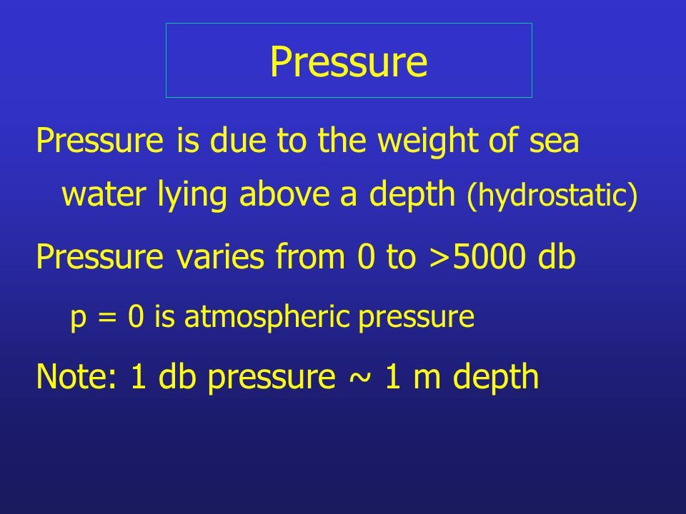 Pressure Pressure is due to the weight of sea water lying above a depth (hydrostatic) Pressure varies from 0 to >5000 db p = 0 is atmospheric pressure Note: 1 db pressure ~ 1 m depth