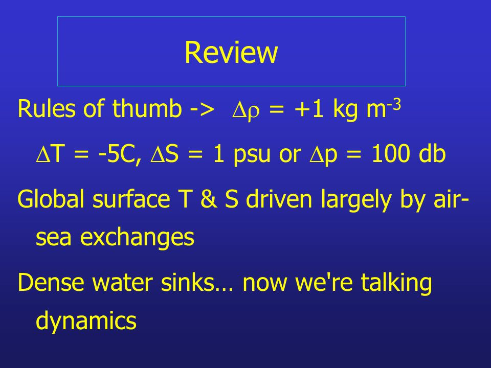 Review Rules of thumb ->  = +1 kg m -3  T = -5C,  S = 1 psu or  p = 100 db Global surface T & S driven largely by air- sea exchanges Dense water sinks… now we re talking dynamics
