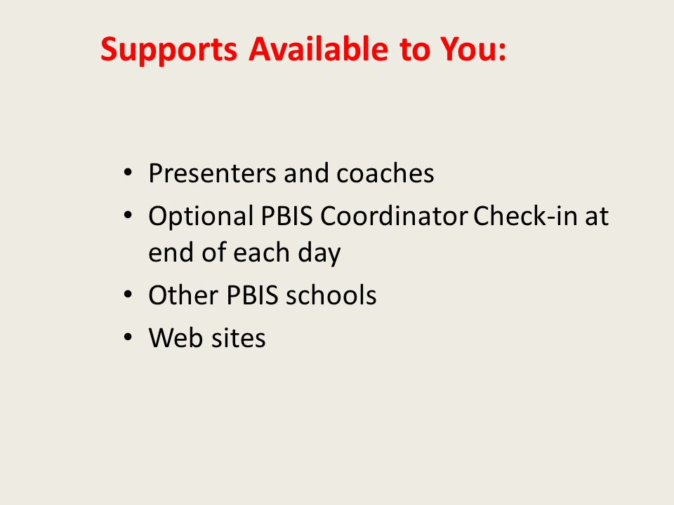 Supports Available to You: Presenters and coaches Optional PBIS Coordinator Check-in at end of each day Other PBIS schools Web sites