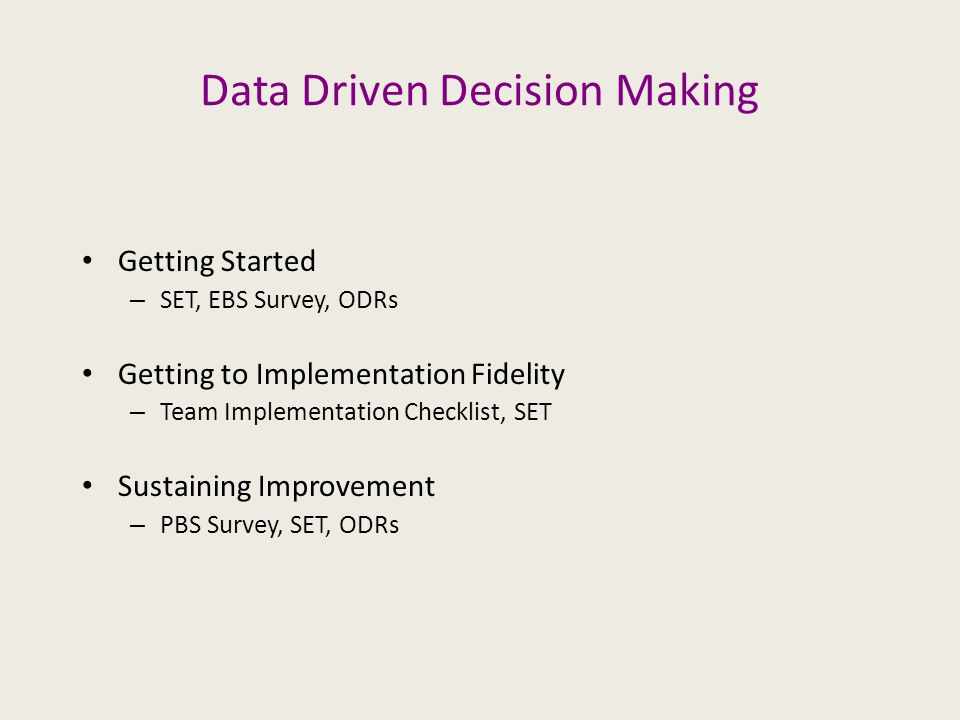 Data Driven Decision Making Getting Started – SET, EBS Survey, ODRs Getting to Implementation Fidelity – Team Implementation Checklist, SET Sustaining Improvement – PBS Survey, SET, ODRs