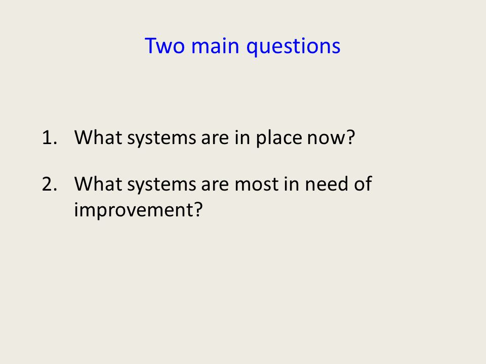 Two main questions 1.What systems are in place now 2.What systems are most in need of improvement