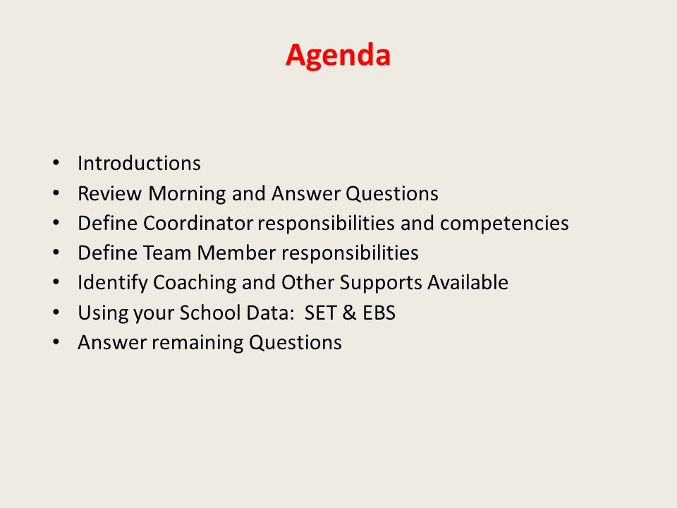 Agenda Introductions Review Morning and Answer Questions Define Coordinator responsibilities and competencies Define Team Member responsibilities Identify Coaching and Other Supports Available Using your School Data: SET & EBS Answer remaining Questions