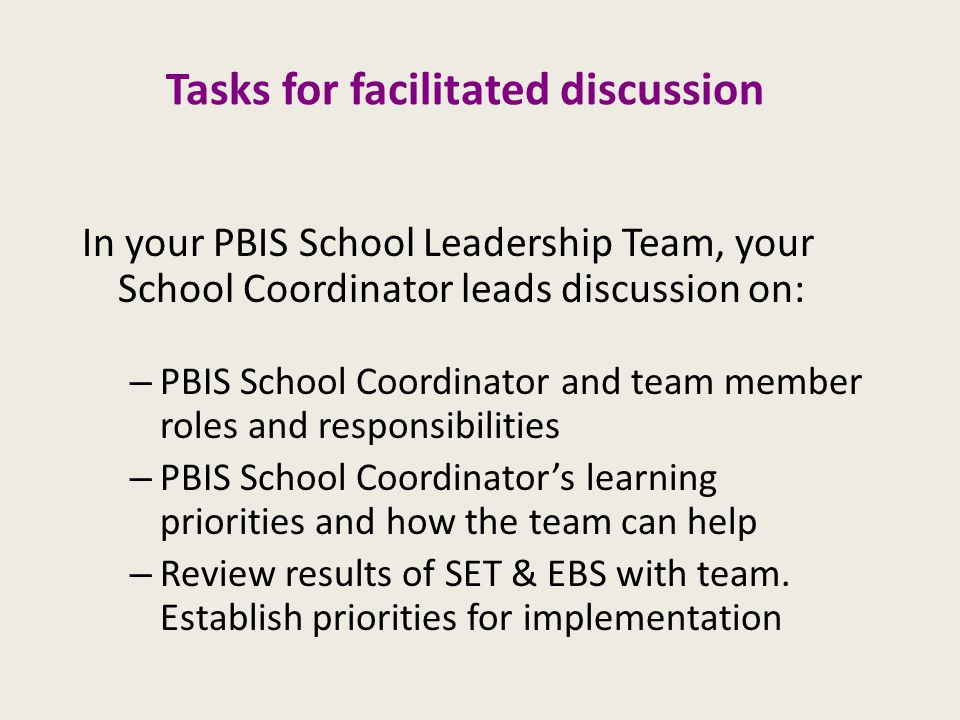Tasks for facilitated discussion In your PBIS School Leadership Team, your School Coordinator leads discussion on: – PBIS School Coordinator and team member roles and responsibilities – PBIS School Coordinator's learning priorities and how the team can help – Review results of SET & EBS with team.