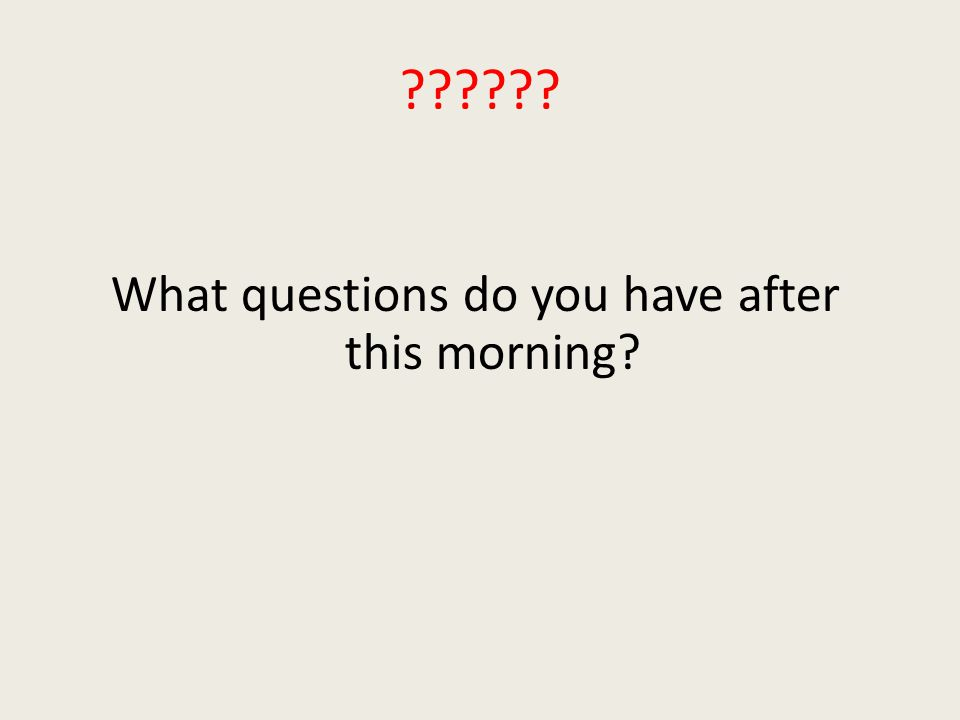 What questions do you have after this morning