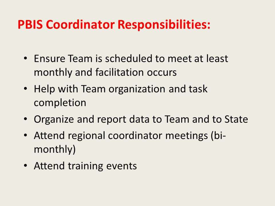 PBIS Coordinator Responsibilities: Ensure Team is scheduled to meet at least monthly and facilitation occurs Help with Team organization and task completion Organize and report data to Team and to State Attend regional coordinator meetings (bi- monthly) Attend training events