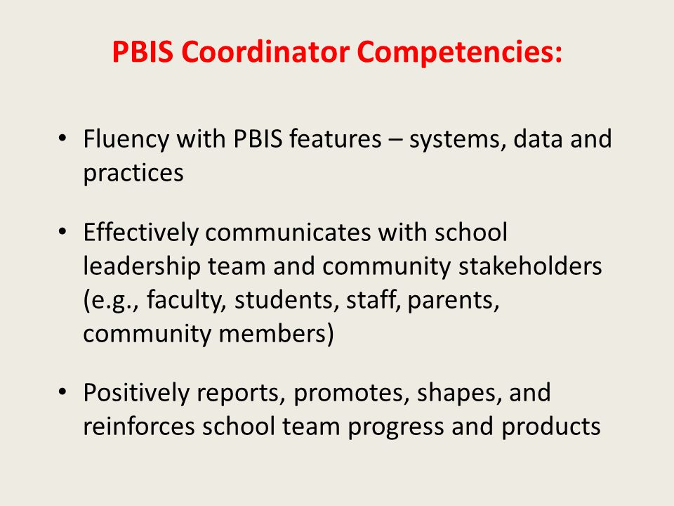 PBIS Coordinator Competencies: Fluency with PBIS features – systems, data and practices Effectively communicates with school leadership team and community stakeholders (e.g., faculty, students, staff, parents, community members) Positively reports, promotes, shapes, and reinforces school team progress and products