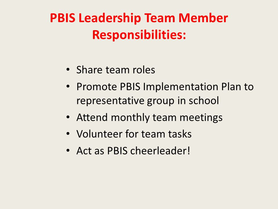 PBIS Leadership Team Member Responsibilities: Share team roles Promote PBIS Implementation Plan to representative group in school Attend monthly team meetings Volunteer for team tasks Act as PBIS cheerleader!