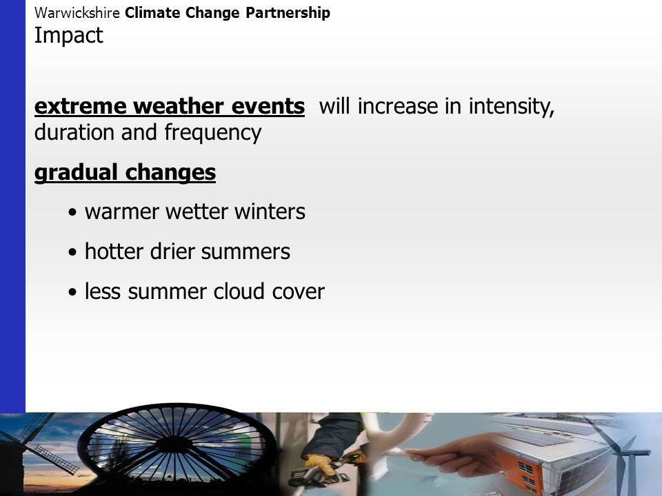 Warwickshire Climate Change Partnership Impact extreme weather events will increase in intensity, duration and frequency gradual changes warmer wetter winters hotter drier summers less summer cloud cover