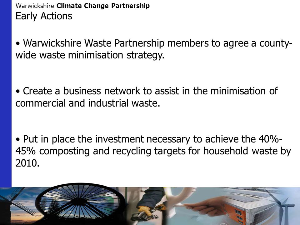 Warwickshire Climate Change Partnership Early Actions Warwickshire Waste Partnership members to agree a county- wide waste minimisation strategy.