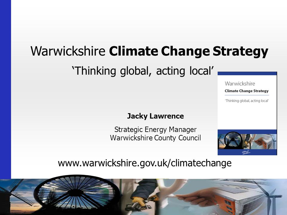 Warwickshire Climate Change Strategy 'Thinking global, acting local'   Jacky Lawrence Strategic Energy Manager Warwickshire County Council