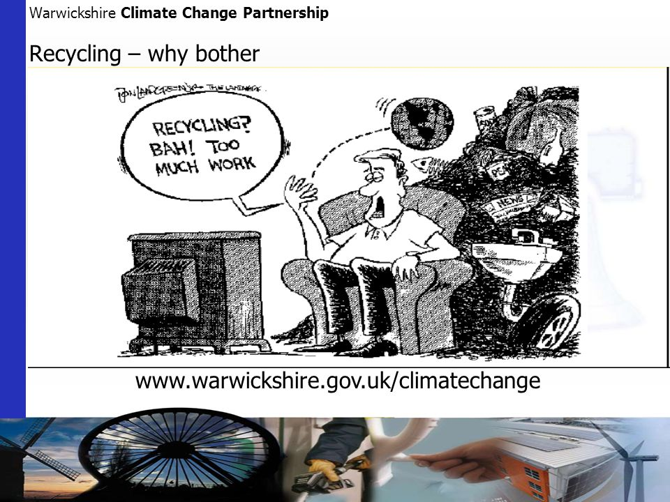 Warwickshire Climate Change Partnership Recycling – why bother