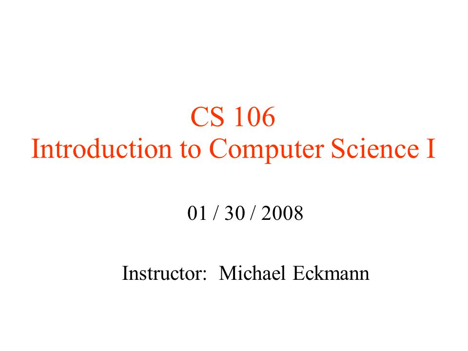 CS 106 Introduction to Computer Science I 01 / 30 / 2008 Instructor: Michael Eckmann