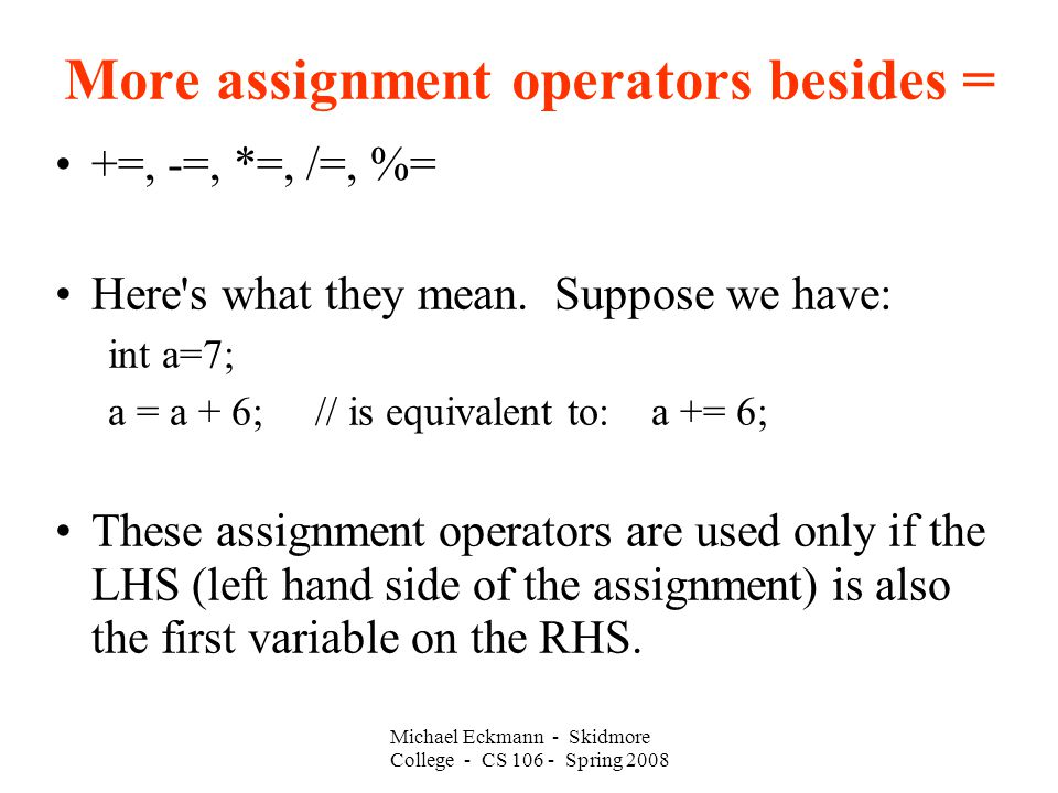 More assignment operators besides = +=, -=, *=, /=, %= Here s what they mean.