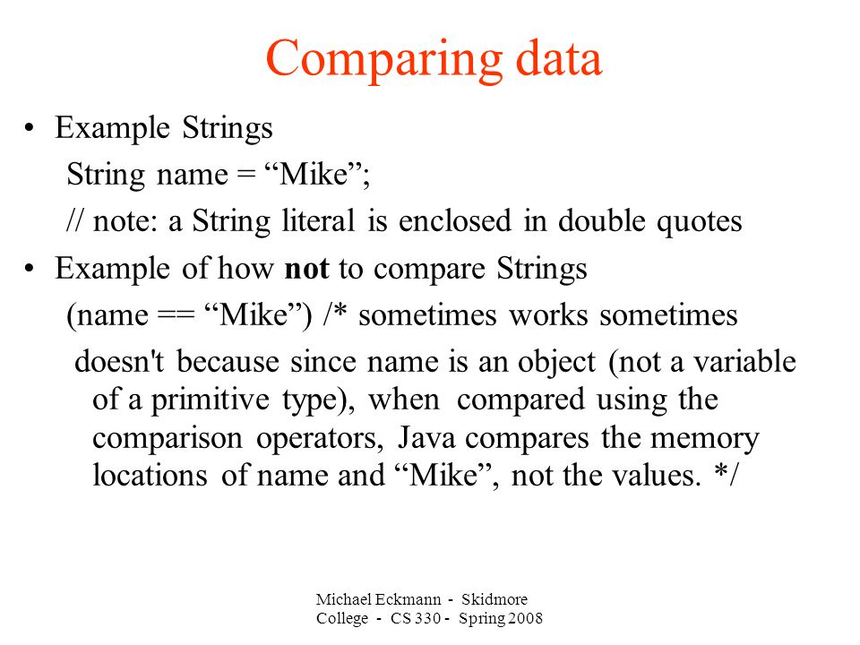 Comparing data Example Strings String name = Mike ; // note: a String literal is enclosed in double quotes Example of how not to compare Strings (name == Mike ) /* sometimes works sometimes doesn t because since name is an object (not a variable of a primitive type), when compared using the comparison operators, Java compares the memory locations of name and Mike , not the values.