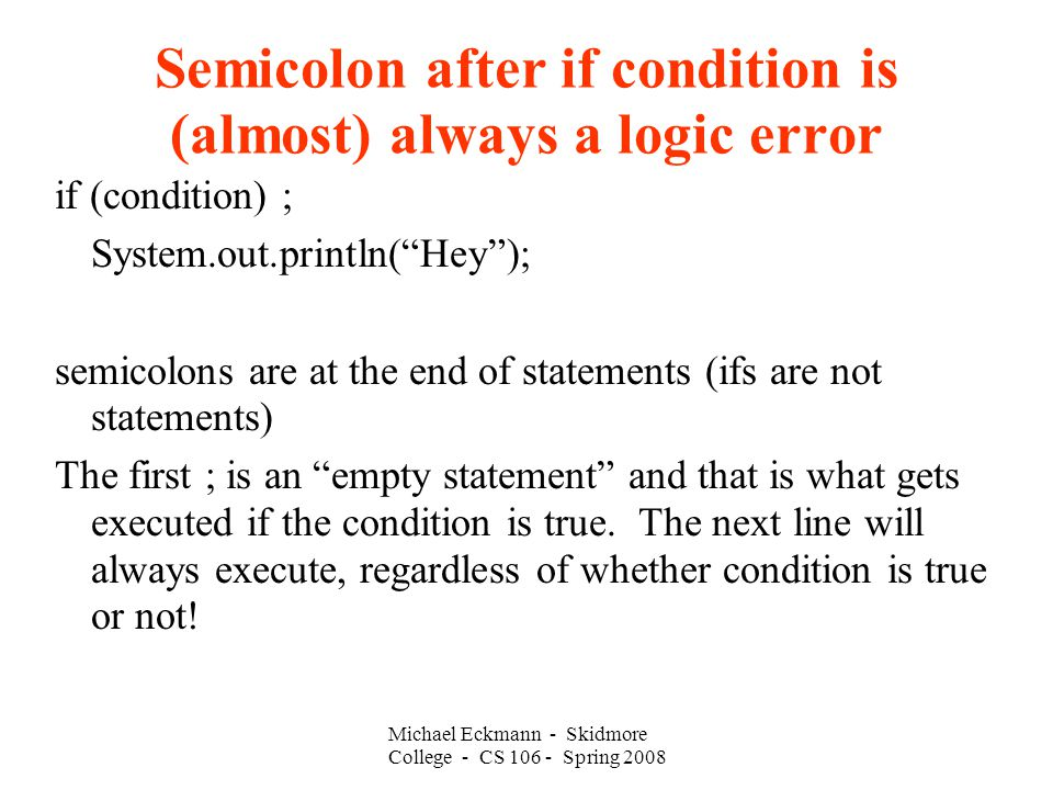 Semicolon after if condition is (almost) always a logic error if (condition) ; System.out.println( Hey ); semicolons are at the end of statements (ifs are not statements)‏ The first ; is an empty statement and that is what gets executed if the condition is true.