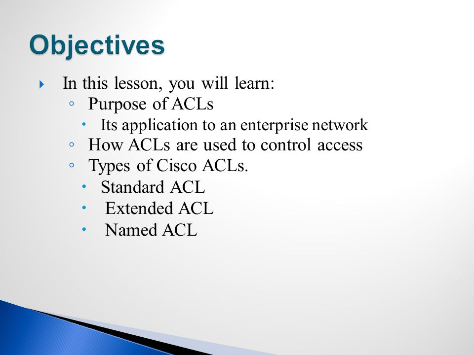  In this lesson, you will learn: ◦ Purpose of ACLs  Its application to an enterprise network ◦ How ACLs are used to control access ◦ Types of Cisco ACLs.