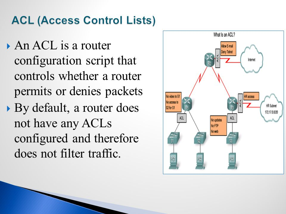  An ACL is a router configuration script that controls whether a router permits or denies packets  By default, a router does not have any ACLs configured and therefore does not filter traffic.