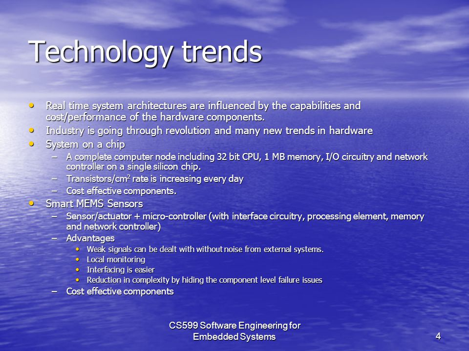 CS599 Software Engineering for Embedded Systems4 Technology trends Real time system architectures are influenced by the capabilities and cost/performance of the hardware components.