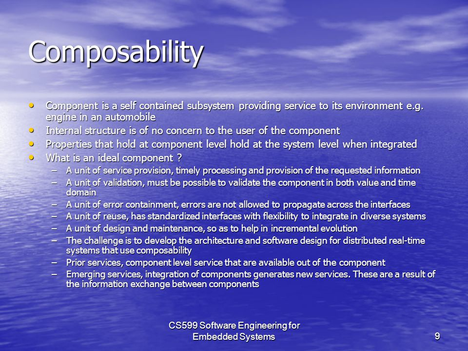 CS599 Software Engineering for Embedded Systems9 Composability Component is a self contained subsystem providing service to its environment e.g.