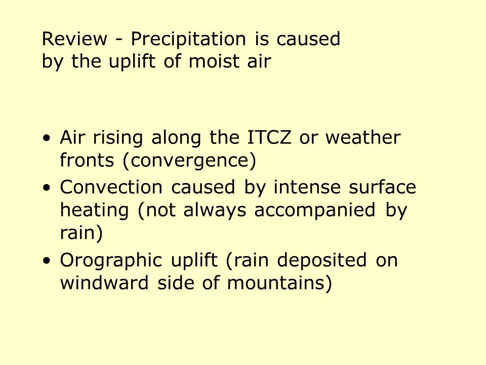 Review - Precipitation is caused by the uplift of moist air Air rising along the ITCZ or weather fronts (convergence) Convection caused by intense surface heating (not always accompanied by rain) Orographic uplift (rain deposited on windward side of mountains)