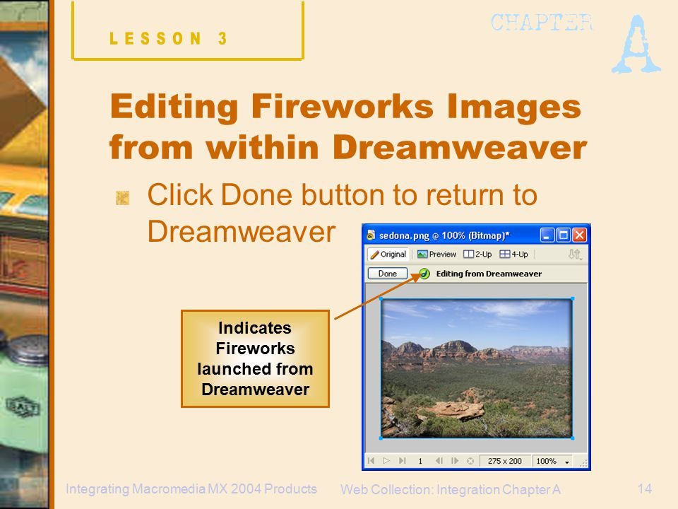 Web Collection: Integration Chapter A 14Integrating Macromedia MX 2004 Products Click Done button to return to Dreamweaver Indicates Fireworks launched from Dreamweaver Editing Fireworks Images from within Dreamweaver