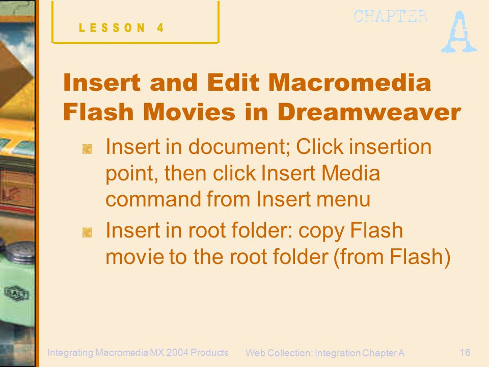 Web Collection: Integration Chapter A 16Integrating Macromedia MX 2004 Products Insert and Edit Macromedia Flash Movies in Dreamweaver Insert in document; Click insertion point, then click Insert Media command from Insert menu Insert in root folder: copy Flash movie to the root folder (from Flash)
