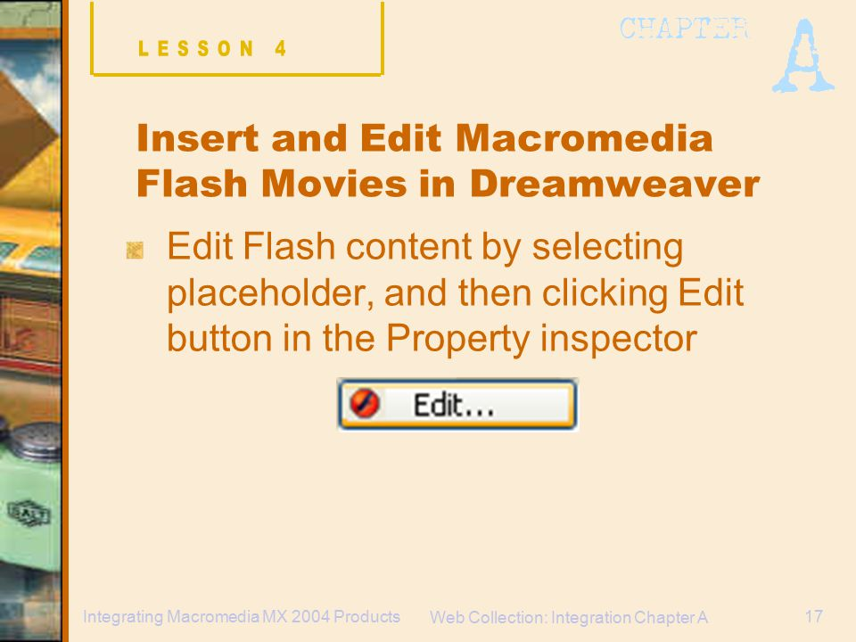 Web Collection: Integration Chapter A 17Integrating Macromedia MX 2004 Products Insert and Edit Macromedia Flash Movies in Dreamweaver Edit Flash content by selecting placeholder, and then clicking Edit button in the Property inspector