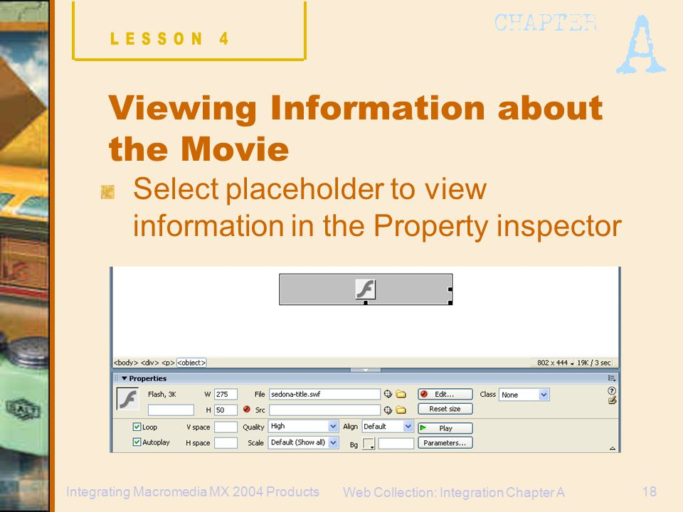 Web Collection: Integration Chapter A 18Integrating Macromedia MX 2004 Products Viewing Information about the Movie Select placeholder to view information in the Property inspector