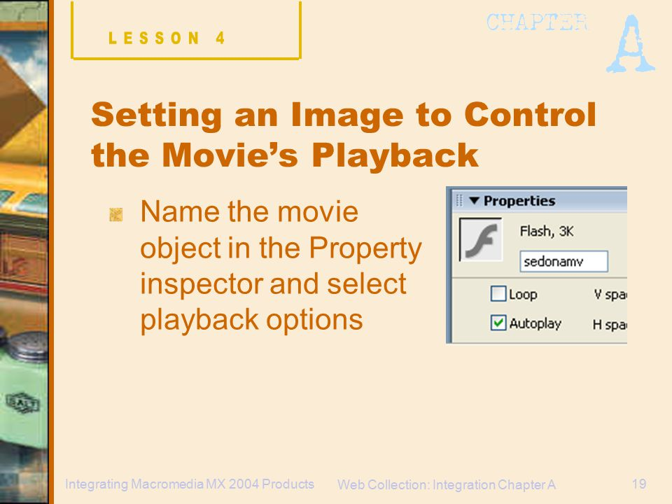 Web Collection: Integration Chapter A 19Integrating Macromedia MX 2004 Products Setting an Image to Control the Movie's Playback Name the movie object in the Property inspector and select playback options