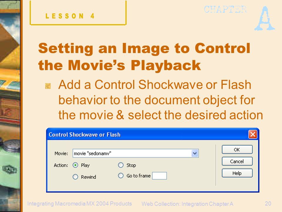 Web Collection: Integration Chapter A 20Integrating Macromedia MX 2004 Products Setting an Image to Control the Movie's Playback Add a Control Shockwave or Flash behavior to the document object for the movie & select the desired action