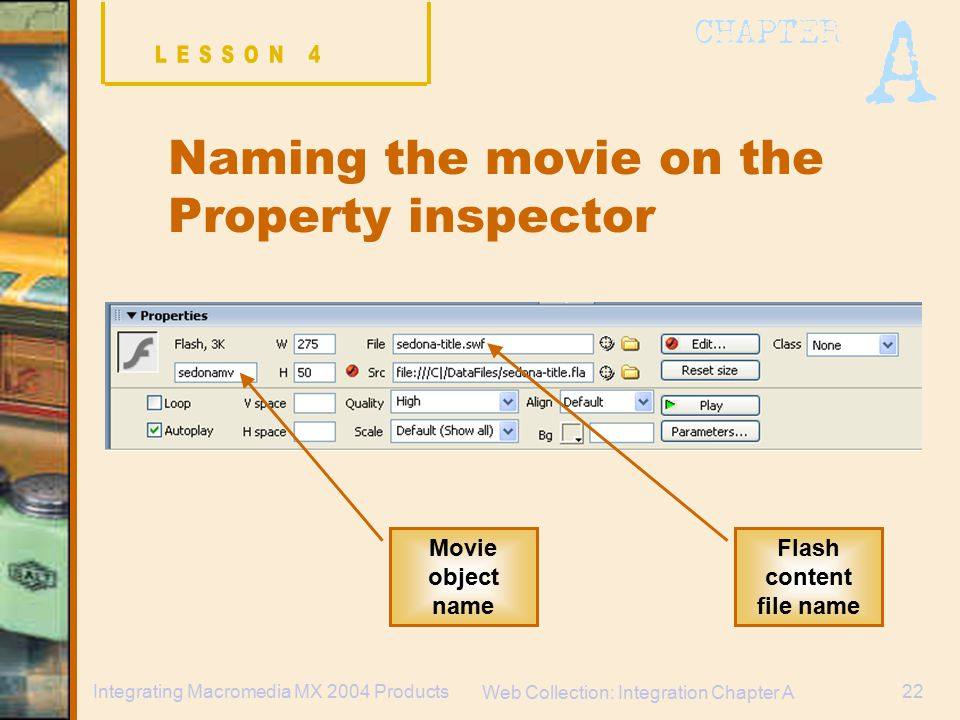 Web Collection: Integration Chapter A 22Integrating Macromedia MX 2004 Products Naming the movie on the Property inspector Flash content file name Movie object name