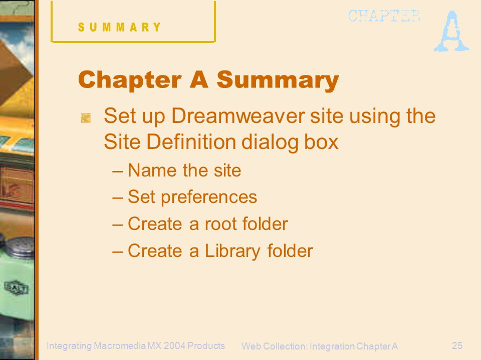 Web Collection: Integration Chapter A 25Integrating Macromedia MX 2004 Products Chapter A Summary Set up Dreamweaver site using the Site Definition dialog box –Name the site –Set preferences –Create a root folder –Create a Library folder