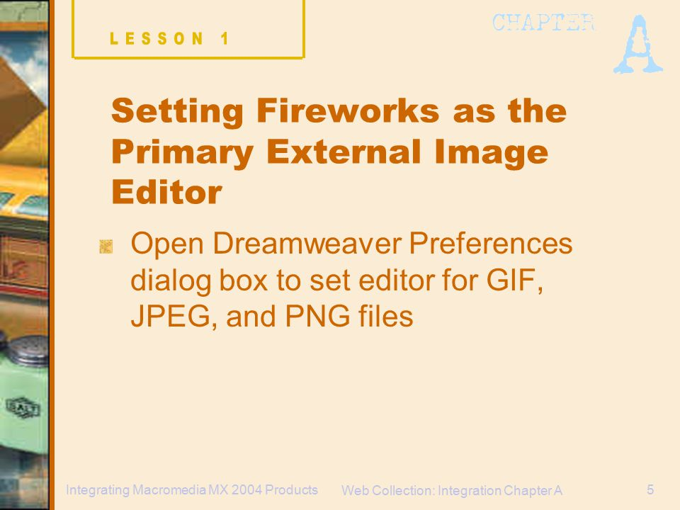 Web Collection: Integration Chapter A 5Integrating Macromedia MX 2004 Products Open Dreamweaver Preferences dialog box to set editor for GIF, JPEG, and PNG files Setting Fireworks as the Primary External Image Editor