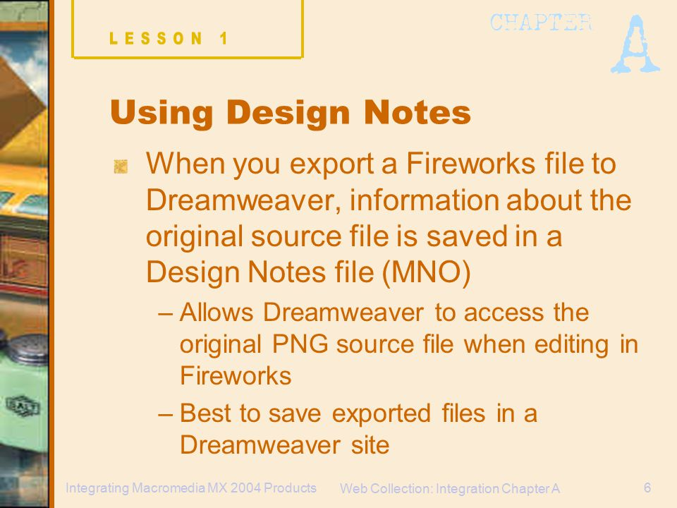 Web Collection: Integration Chapter A 6Integrating Macromedia MX 2004 Products When you export a Fireworks file to Dreamweaver, information about the original source file is saved in a Design Notes file (MNO) –Allows Dreamweaver to access the original PNG source file when editing in Fireworks –Best to save exported files in a Dreamweaver site Using Design Notes