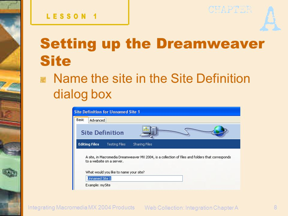 Web Collection: Integration Chapter A 8Integrating Macromedia MX 2004 Products Setting up the Dreamweaver Site Name the site in the Site Definition dialog box