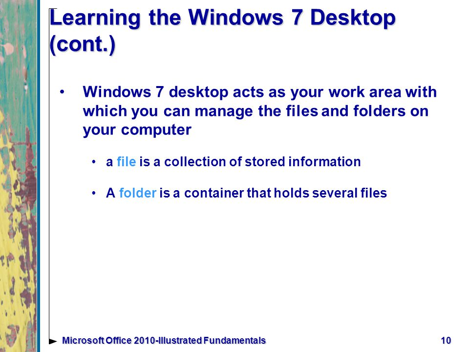 10Microsoft Office 2010-Illustrated Fundamentals Learning the Windows 7 Desktop (cont.) Windows 7 desktop acts as your work area with which you can manage the files and folders on your computer a file is a collection of stored information A folder is a container that holds several files