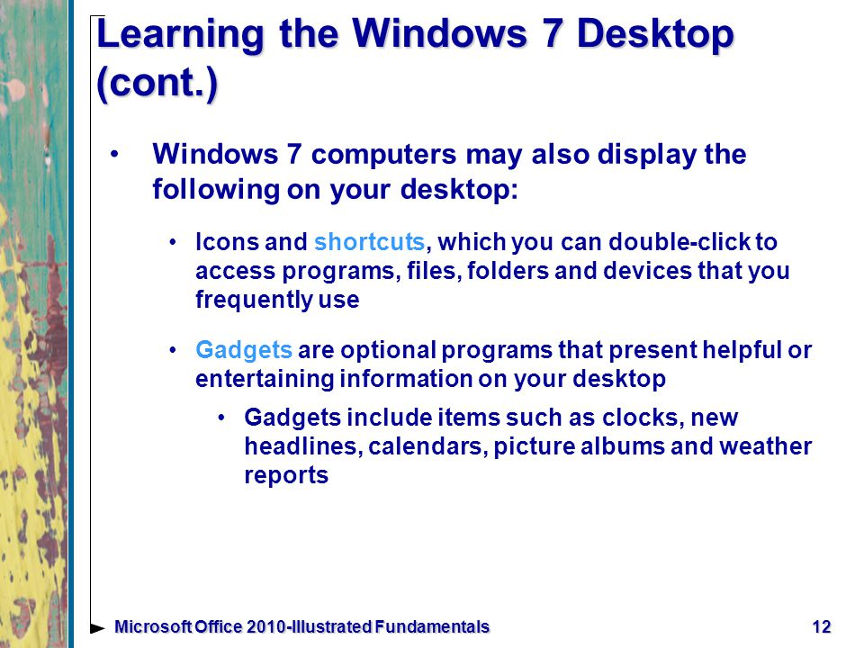 12Microsoft Office 2010-Illustrated Fundamentals Learning the Windows 7 Desktop (cont.) Windows 7 computers may also display the following on your desktop: Icons and shortcuts, which you can double-click to access programs, files, folders and devices that you frequently use Gadgets are optional programs that present helpful or entertaining information on your desktop Gadgets include items such as clocks, new headlines, calendars, picture albums and weather reports