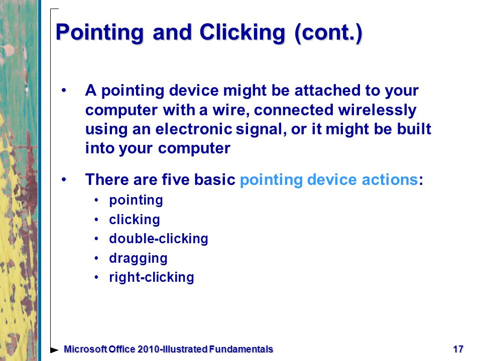 Pointing and Clicking (cont.) A pointing device might be attached to your computer with a wire, connected wirelessly using an electronic signal, or it might be built into your computer There are five basic pointing device actions: pointing clicking double-clicking dragging right-clicking 17Microsoft Office 2010-Illustrated Fundamentals