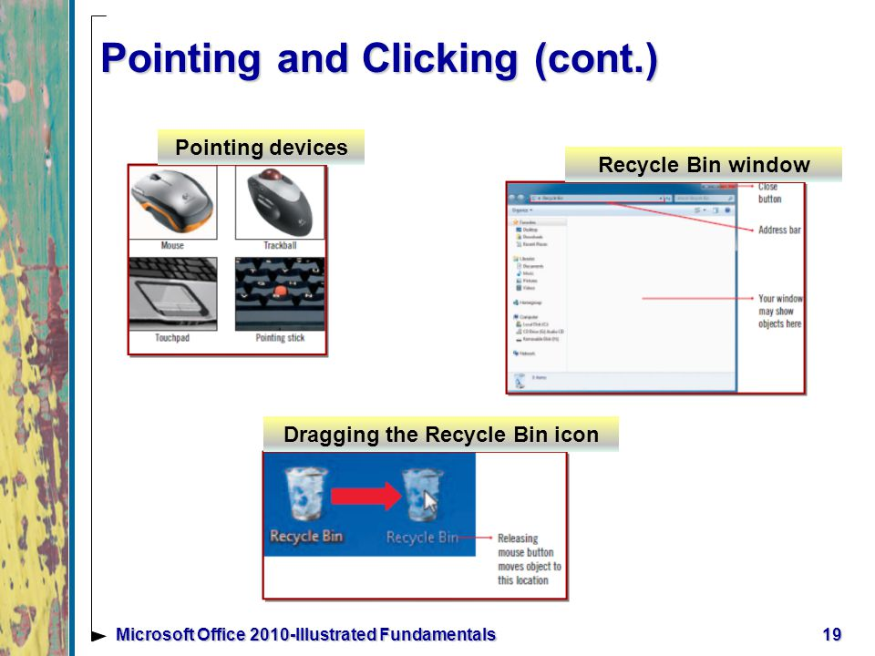 Pointing and Clicking (cont.) 19Microsoft Office 2010-Illustrated Fundamentals Pointing devices Recycle Bin window Dragging the Recycle Bin icon