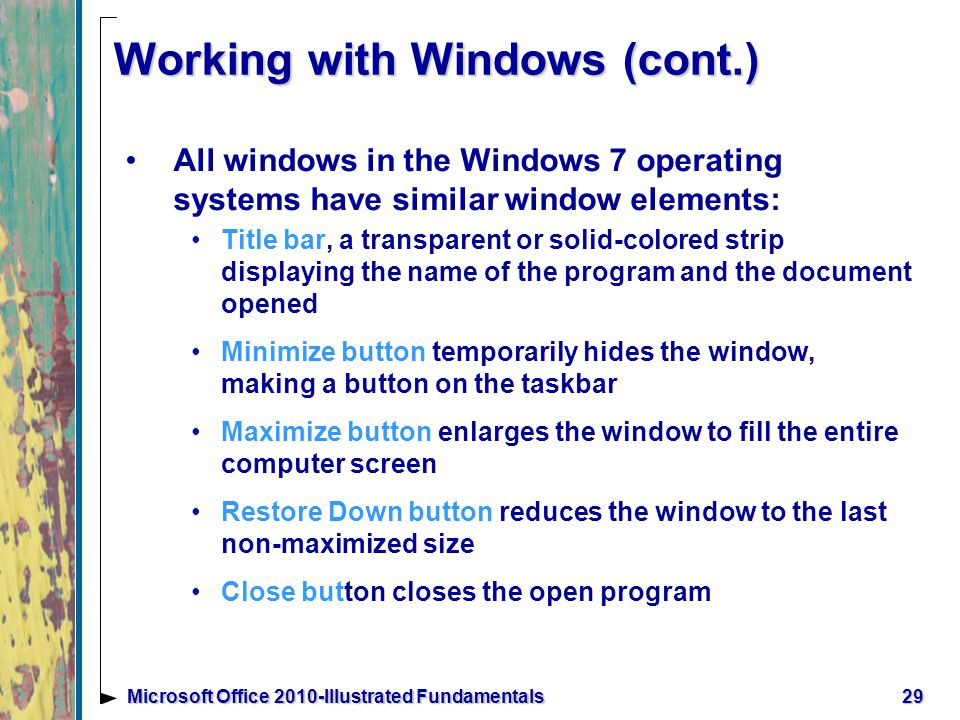 Working with Windows (cont.) All windows in the Windows 7 operating systems have similar window elements: Title bar, a transparent or solid-colored strip displaying the name of the program and the document opened Minimize button temporarily hides the window, making a button on the taskbar Maximize button enlarges the window to fill the entire computer screen Restore Down button reduces the window to the last non-maximized size Close button closes the open program 29Microsoft Office 2010-Illustrated Fundamentals
