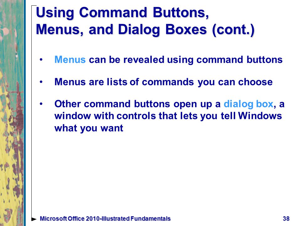 Using Command Buttons, Menus, and Dialog Boxes (cont.) Menus can be revealed using command buttons Menus are lists of commands you can choose Other command buttons open up a dialog box, a window with controls that lets you tell Windows what you want 38Microsoft Office 2010-Illustrated Fundamentals