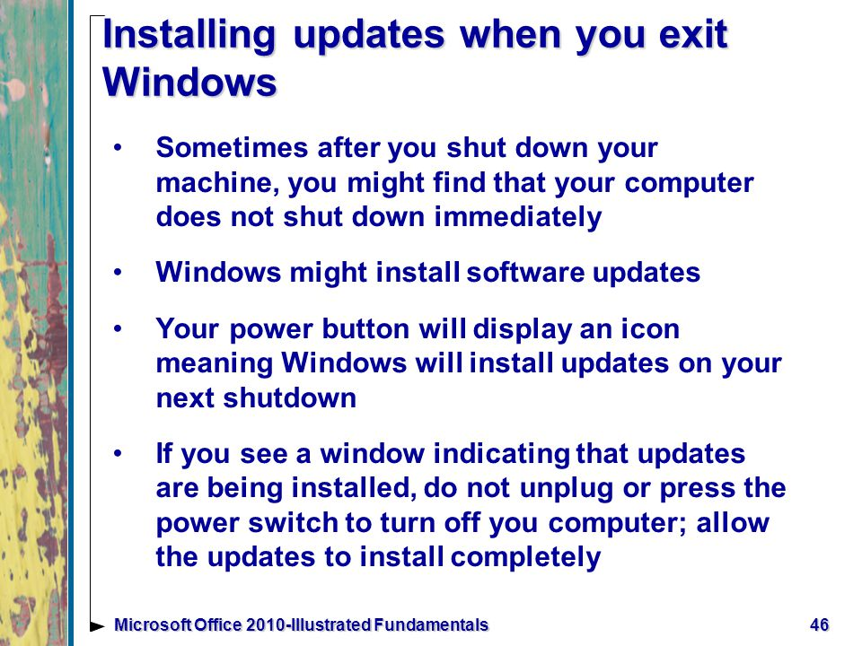 Installing updates when you exit Windows Sometimes after you shut down your machine, you might find that your computer does not shut down immediately Windows might install software updates Your power button will display an icon meaning Windows will install updates on your next shutdown If you see a window indicating that updates are being installed, do not unplug or press the power switch to turn off you computer; allow the updates to install completely 46Microsoft Office 2010-Illustrated Fundamentals