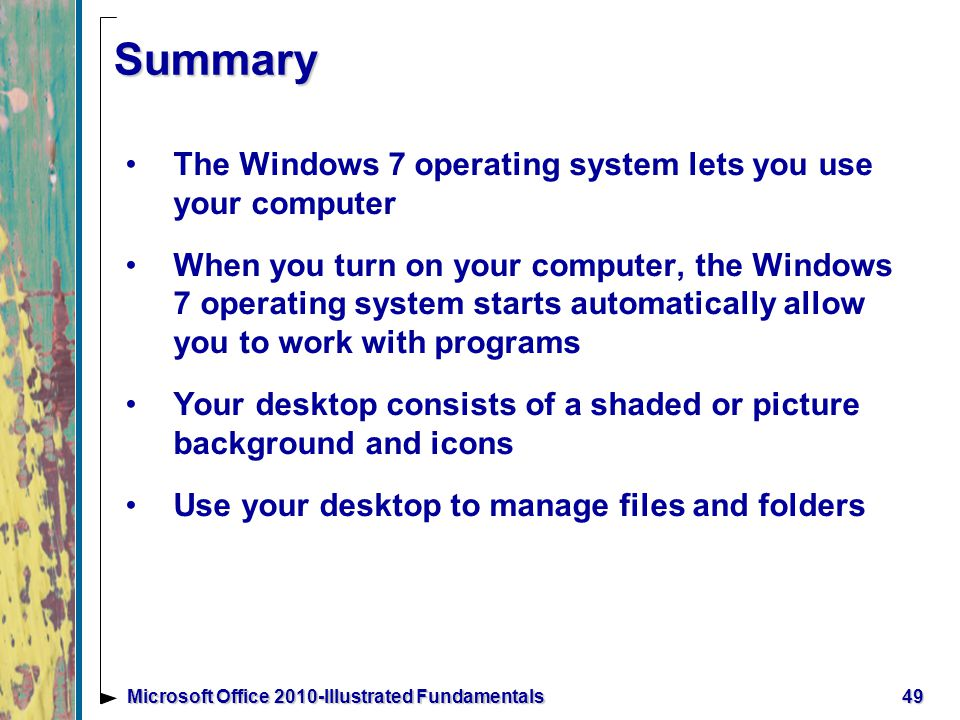 Summary The Windows 7 operating system lets you use your computer When you turn on your computer, the Windows 7 operating system starts automatically allow you to work with programs Your desktop consists of a shaded or picture background and icons Use your desktop to manage files and folders 49Microsoft Office 2010-Illustrated Fundamentals