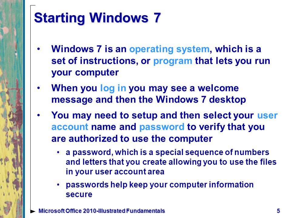 5Microsoft Office 2010-Illustrated Fundamentals Starting Windows 7 Windows 7 is an operating system, which is a set of instructions, or program that lets you run your computer When you log in you may see a welcome message and then the Windows 7 desktop You may need to setup and then select your user account name and password to verify that you are authorized to use the computer a password, which is a special sequence of numbers and letters that you create allowing you to use the files in your user account area passwords help keep your computer information secure