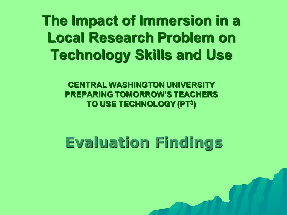 The Impact of Immersion in a Local Research Problem on Technology Skills and Use CENTRAL WASHINGTON UNIVERSITY PREPARING TOMORROW'S TEACHERS TO USE TECHNOLOGY (PT 3 ) Evaluation Findings