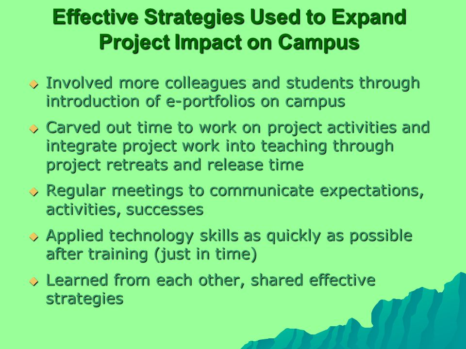 Effective Strategies Used to Expand Project Impact on Campus  Involved more colleagues and students through introduction of e-portfolios on campus  Carved out time to work on project activities and integrate project work into teaching through project retreats and release time  Regular meetings to communicate expectations, activities, successes  Applied technology skills as quickly as possible after training (just in time)  Learned from each other, shared effective strategies